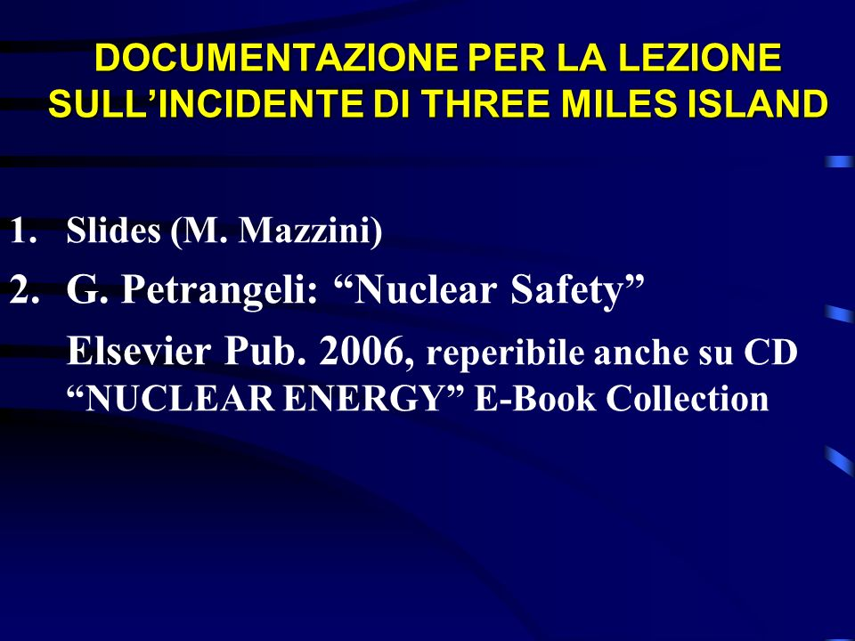 DOCUMENTAZIONE PER LA LEZIONE SULLINCIDENTE DI THREE MILES ISLAND 1.Slides (M. Mazzini) 2.G. Petrangeli: Nuclear Safety Elsevier Pub. 2006, reperibile
