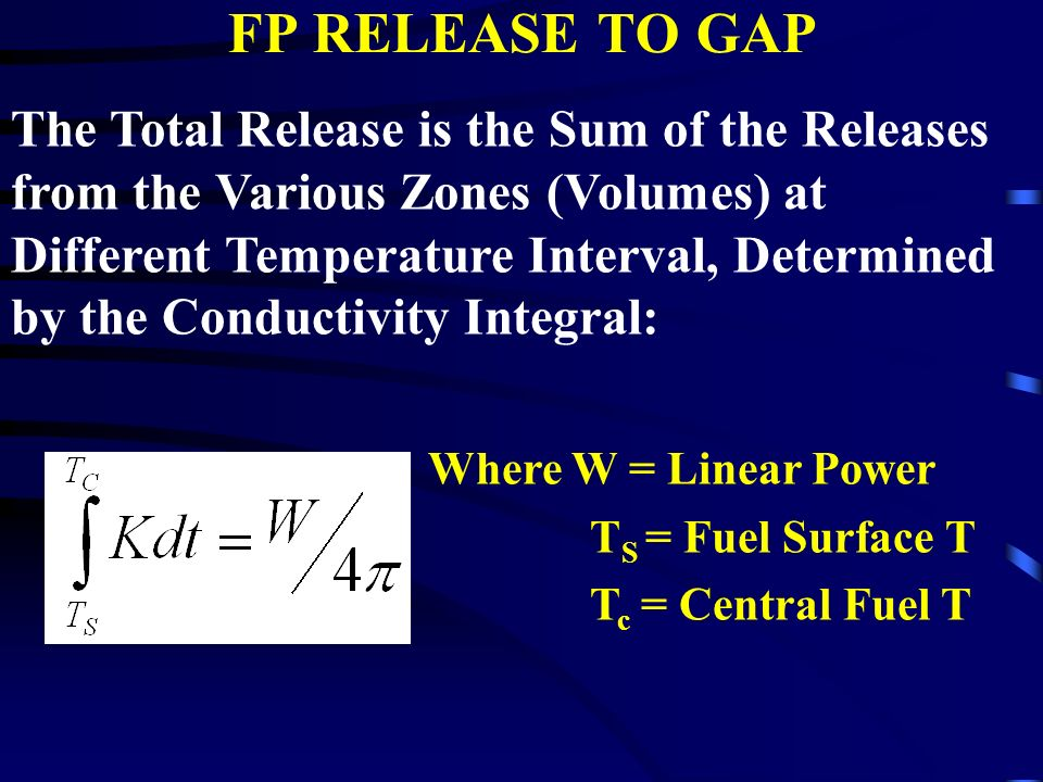 FP RELEASE TO GAP The Total Release is the Sum of the Releases from the Various Zones (Volumes) at Different Temperature Interval, Determined by the Conductivity Integral: Where W = Linear Power T S = Fuel Surface T T c = Central Fuel T