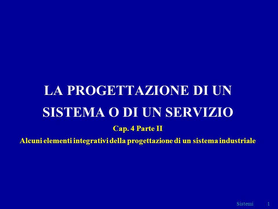 Sistemi1 LA PROGETTAZIONE DI UN SISTEMA O DI UN SERVIZIO Cap. 4 Parte II Alcuni elementi integrativi della progettazione di un sistema industriale