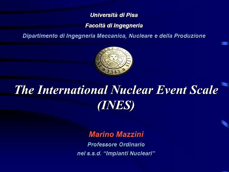 The International Nuclear Event Scale (INES) Marino Mazzini Professore Ordinario nel s.s.d. Impianti Nucleari Università di Pisa Facoltà di Ingegneria