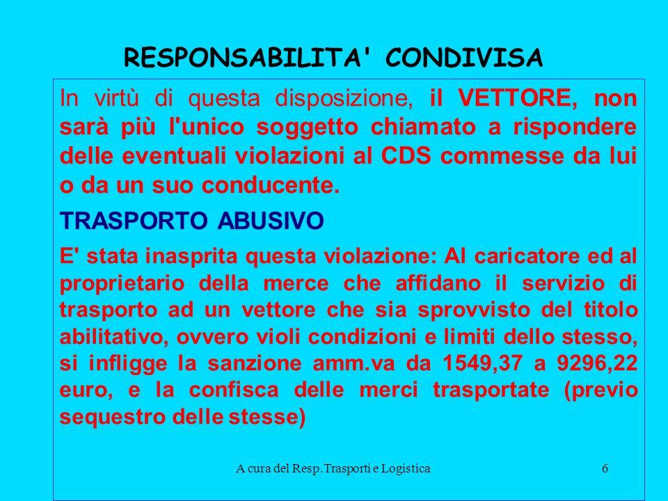 A cura del Resp.Trasporti e Logistica6 RESPONSABILITA CONDIVISA In virtù di questa disposizione, il VETTORE, non sarà più l unico soggetto chiamato a rispondere delle eventuali violazioni al CDS commesse da lui o da un suo conducente.