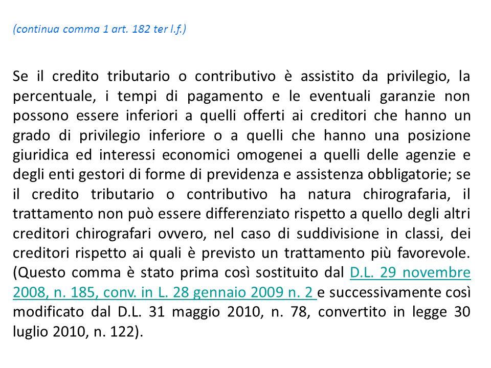 (continua comma 1 art. 182 ter l.f.) Se il credito tributario o contributivo è assistito da privilegio, la percentuale, i tempi di pagamento e le even
