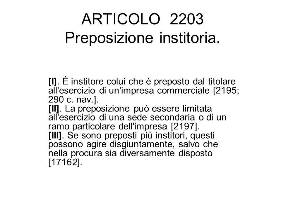 ARTICOLO 2203 Preposizione institoria. [I]. È institore colui che è preposto dal titolare all'esercizio di un'impresa commerciale [2195; 290 c. nav.].