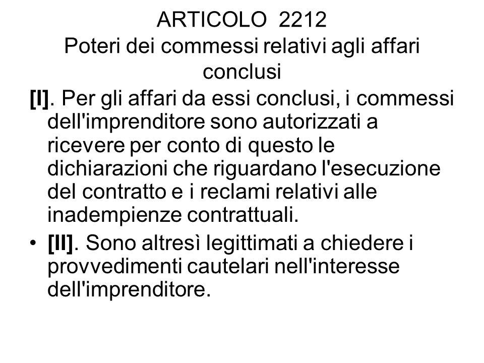 ARTICOLO 2212 Poteri dei commessi relativi agli affari conclusi [I]. Per gli affari da essi conclusi, i commessi dell'imprenditore sono autorizzati a