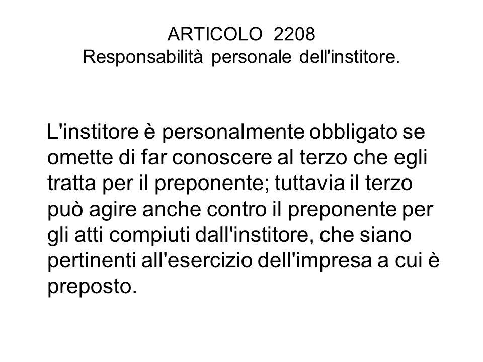 ARTICOLO 2208 Responsabilità personale dell'institore. L'institore è personalmente obbligato se omette di far conoscere al terzo che egli tratta per i