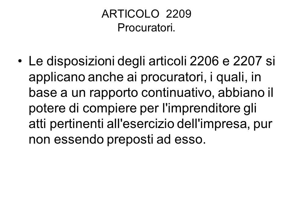 ARTICOLO 2209 Procuratori. Le disposizioni degli articoli 2206 e 2207 si applicano anche ai procuratori, i quali, in base a un rapporto continuativo,
