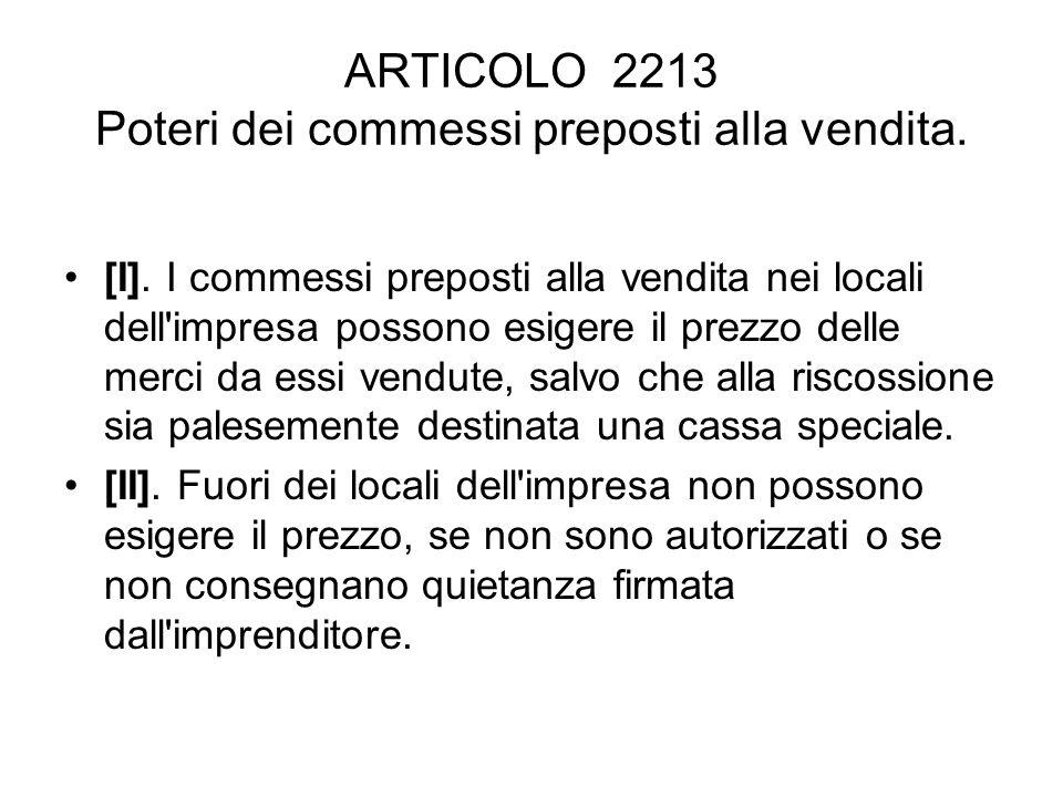 ARTICOLO 2213 Poteri dei commessi preposti alla vendita. [I]. I commessi preposti alla vendita nei locali dell'impresa possono esigere il prezzo delle