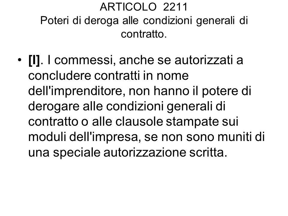 ARTICOLO 2211 Poteri di deroga alle condizioni generali di contratto. [I]. I commessi, anche se autorizzati a concludere contratti in nome dell'impren