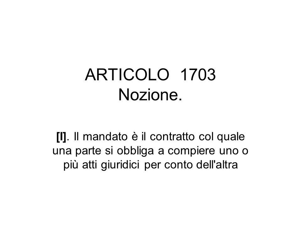 ARTICOLO 1703 Nozione. [I]. Il mandato è il contratto col quale una parte si obbliga a compiere uno o più atti giuridici per conto dell'altra