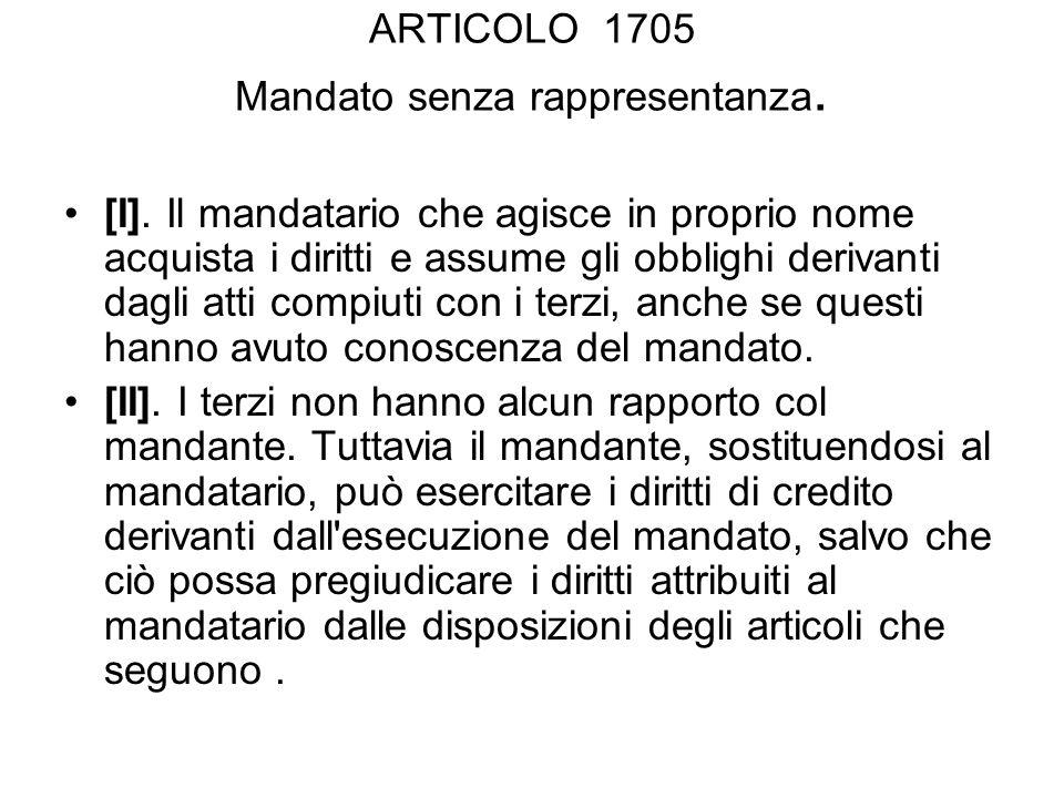 ARTICOLO 1705 Mandato senza rappresentanza. [I]. Il mandatario che agisce in proprio nome acquista i diritti e assume gli obblighi derivanti dagli att