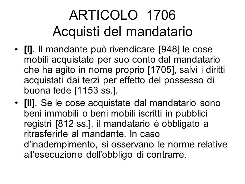 ARTICOLO 1706 Acquisti del mandatario [I]. Il mandante può rivendicare [948] le cose mobili acquistate per suo conto dal mandatario che ha agito in no