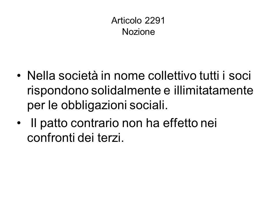 Articolo 2291 Nozione Nella società in nome collettivo tutti i soci rispondono solidalmente e illimitatamente per le obbligazioni sociali. Il patto co