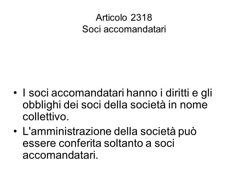 Articolo 2318 Soci accomandatari I soci accomandatari hanno i diritti e gli obblighi dei soci della società in nome collettivo. L'amministrazione dell
