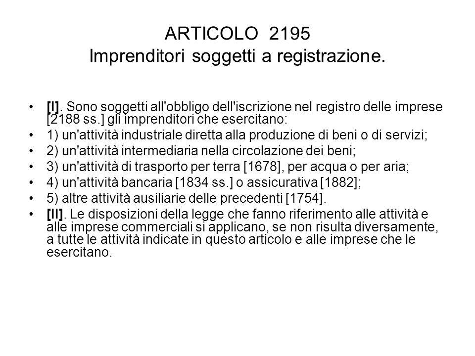 ARTICOLO 2195 Imprenditori soggetti a registrazione. [I]. Sono soggetti all'obbligo dell'iscrizione nel registro delle imprese [2188 ss.] gli imprendi