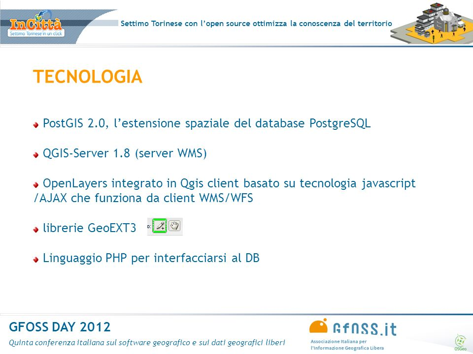 Settimo Torinese con lopen source ottimizza la conoscenza del territorio GFOSS DAY 2012 Quinta conferenza italiana sul software geografico e sui dati geografici liberi TECNOLOGIA PostGIS 2.0, lestensione spaziale del database PostgreSQL QGIS-Server 1.8 (server WMS) OpenLayers integrato in Qgis client basato su tecnologia javascript /AJAX che funziona da client WMS/WFS librerie GeoEXT3 Linguaggio PHP per interfacciarsi al DB
