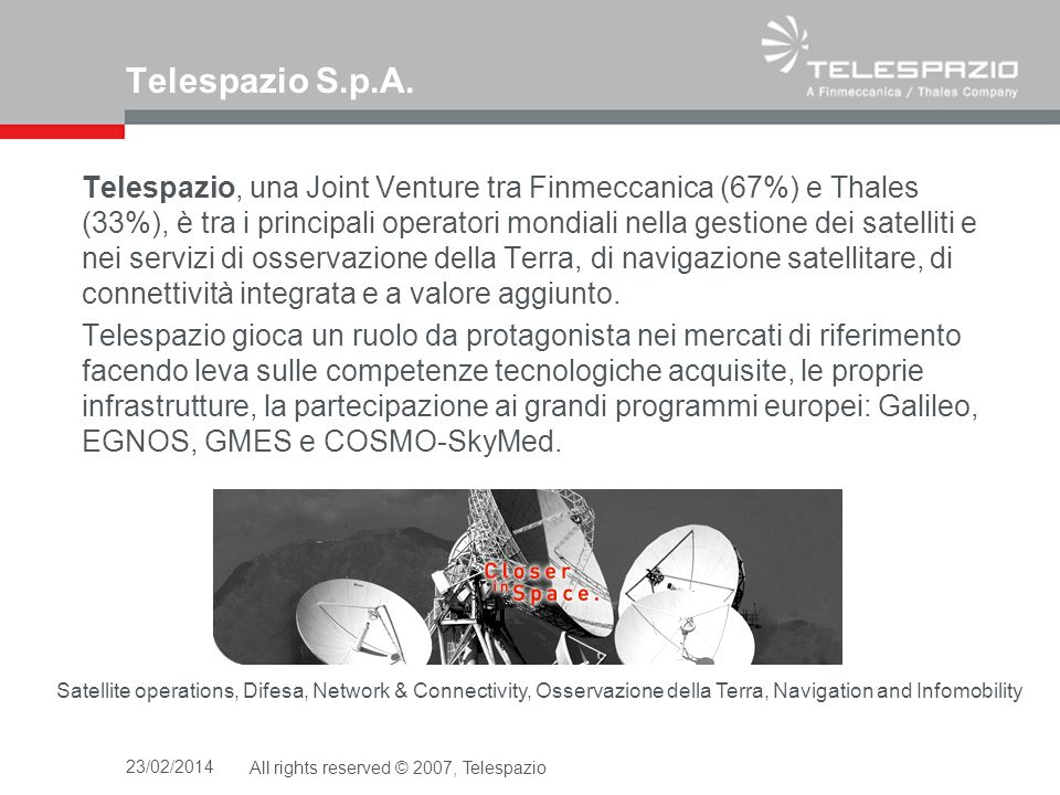 23/02/2014All rights reserved © 2007, Telespazio come nasce una tecnologia… il background tecnico di Telespazio le attività di sviluppo del business negli USA la definizione del team statunitense ed italiano lindicazione innovativa della NASA le attività tecniche e i risultati raggiunti TuttoScienze & lInterrogazione Parlamentare lintervento dellESA per il Programma FUEGOSAT la normativa attuale: Legge 353/2000, O.P.C.M.