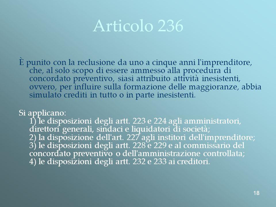 18 Articolo 236 È punito con la reclusione da uno a cinque anni l imprenditore, che, al solo scopo di essere ammesso alla procedura di concordato preventivo, siasi attribuito attività inesistenti, ovvero, per influire sulla formazione delle maggioranze, abbia simulato crediti in tutto o in parte inesistenti.