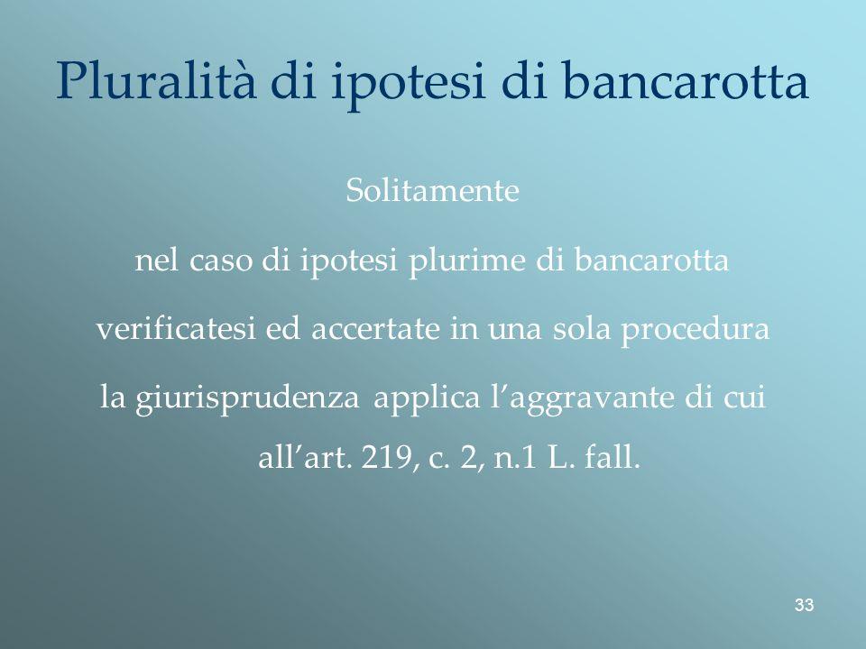 33 Pluralità di ipotesi di bancarotta Solitamente nel caso di ipotesi plurime di bancarotta verificatesi ed accertate in una sola procedura la giurisprudenza applica laggravante di cui allart.
