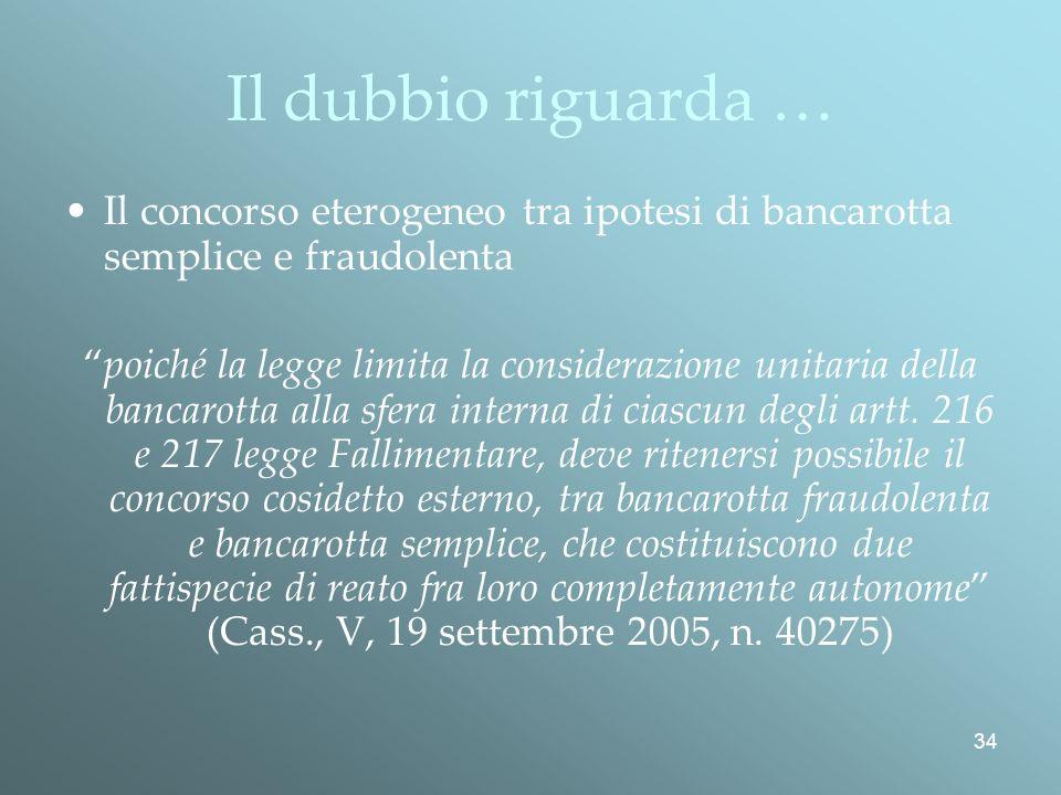 34 Il dubbio riguarda … Il concorso eterogeneo tra ipotesi di bancarotta semplice e fraudolenta poiché la legge limita la considerazione unitaria della bancarotta alla sfera interna di ciascun degli artt.