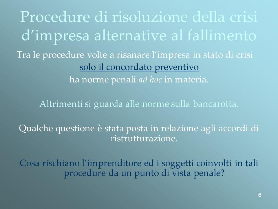 6 Procedure di risoluzione della crisi dimpresa alternative al fallimento Tra le procedure volte a risanare limpresa in stato di crisi solo il concordato preventivo ha norme penali ad hoc in materia.