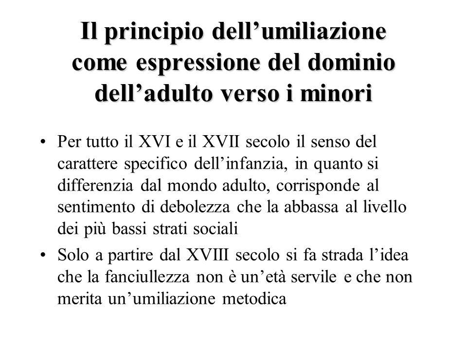 Il principio dellumiliazione come espressione del dominio delladulto verso i minori Per tutto il XVI e il XVII secolo il senso del carattere specifico