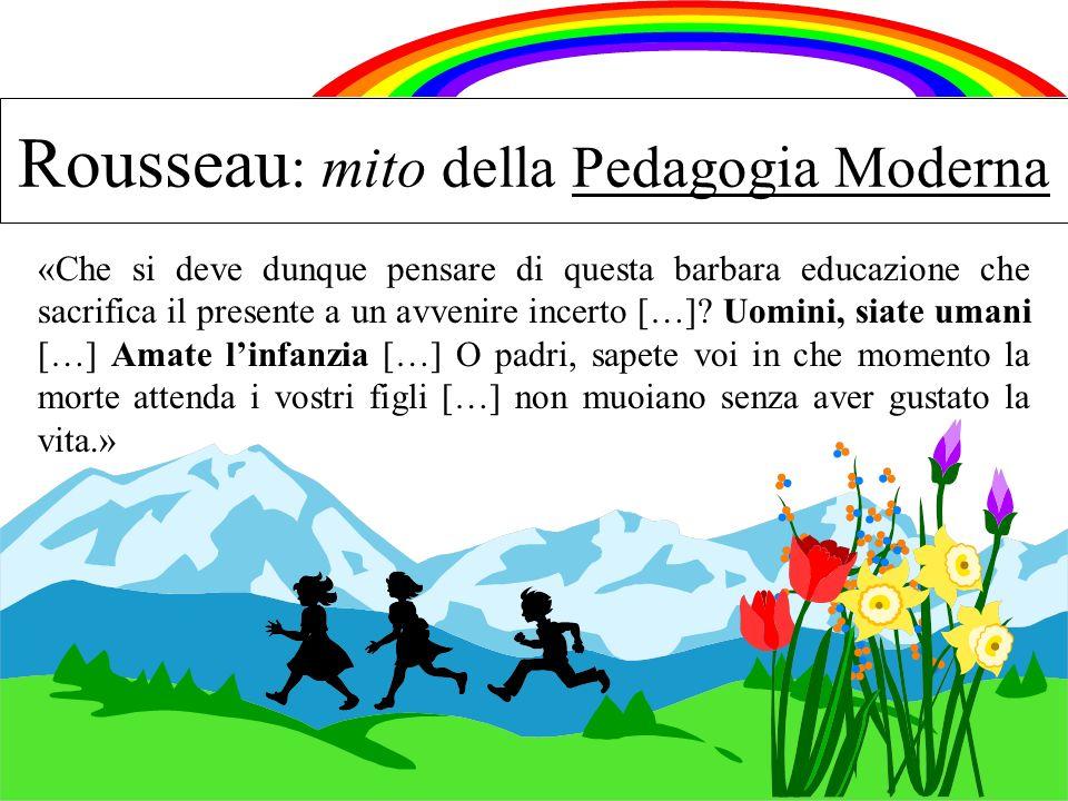 Rousseau : mito della Pedagogia Moderna «Che si deve dunque pensare di questa barbara educazione che sacrifica il presente a un avvenire incerto […]?