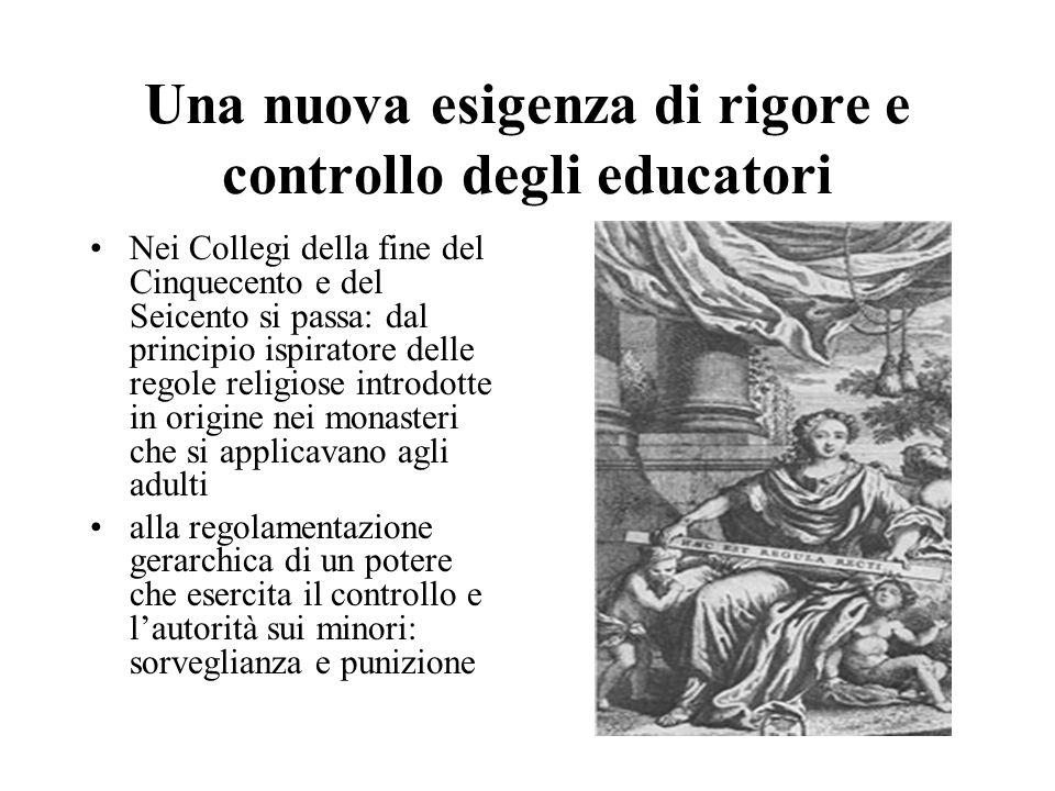 Una nuova esigenza di rigore e controllo degli educatori Nei Collegi della fine del Cinquecento e del Seicento si passa: dal principio ispiratore dell