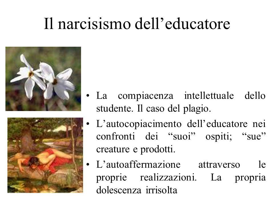 Il narcisismo delleducatore La compiacenza intellettuale dello studente. Il caso del plagio. Lautocopiacimento delleducatore nei confronti dei suoi os