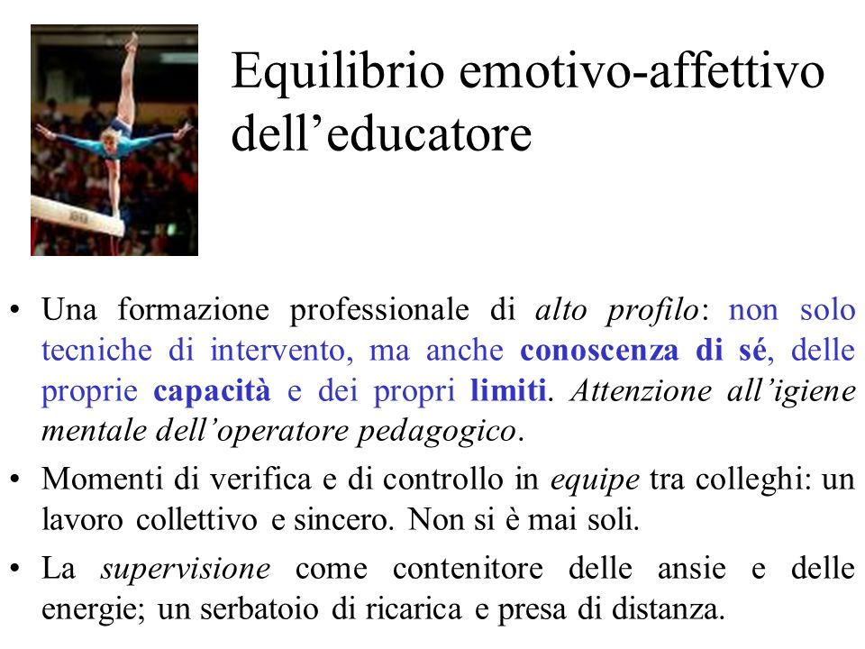 Equilibrio emotivo-affettivo delleducatore Una formazione professionale di alto profilo: non solo tecniche di intervento, ma anche conoscenza di sé, d