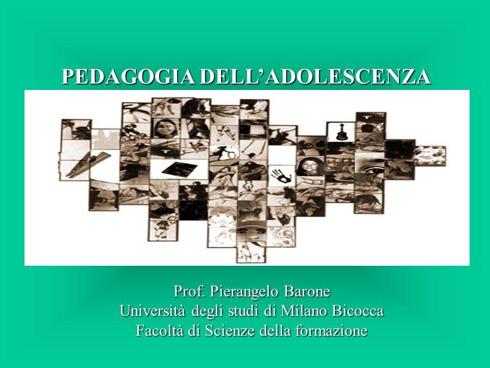 PEDAGOGIA DELLADOLESCENZA Prof. Pierangelo Barone Università degli studi di Milano Bicocca Facoltà di Scienze della formazione