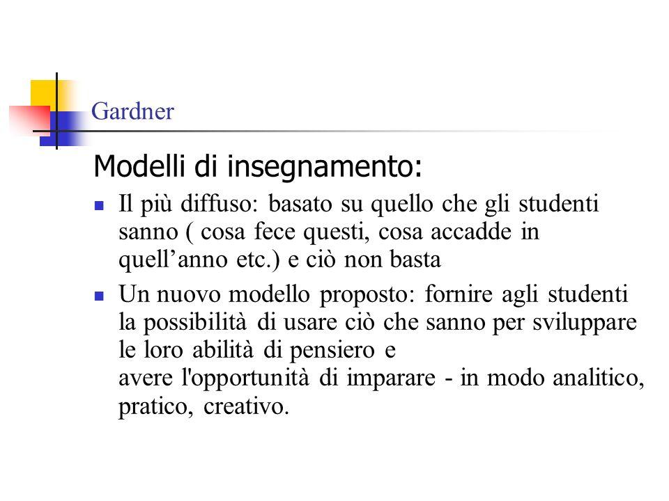 Gardner Modelli di insegnamento: Il più diffuso: basato su quello che gli studenti sanno ( cosa fece questi, cosa accadde in quellanno etc.) e ciò non