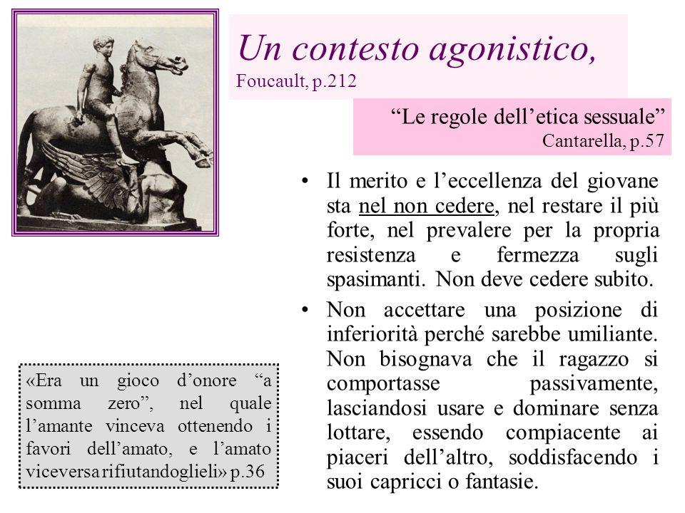 Un contesto agonistico, Foucault, p.212 Il merito e leccellenza del giovane sta nel non cedere, nel restare il più forte, nel prevalere per la propria
