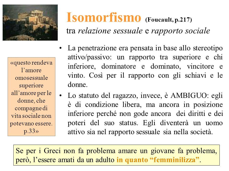Isomorfismo (Foucault, p.217) tra relazione sessuale e rapporto sociale La penetrazione era pensata in base allo stereotipo attivo/passivo: un rapport
