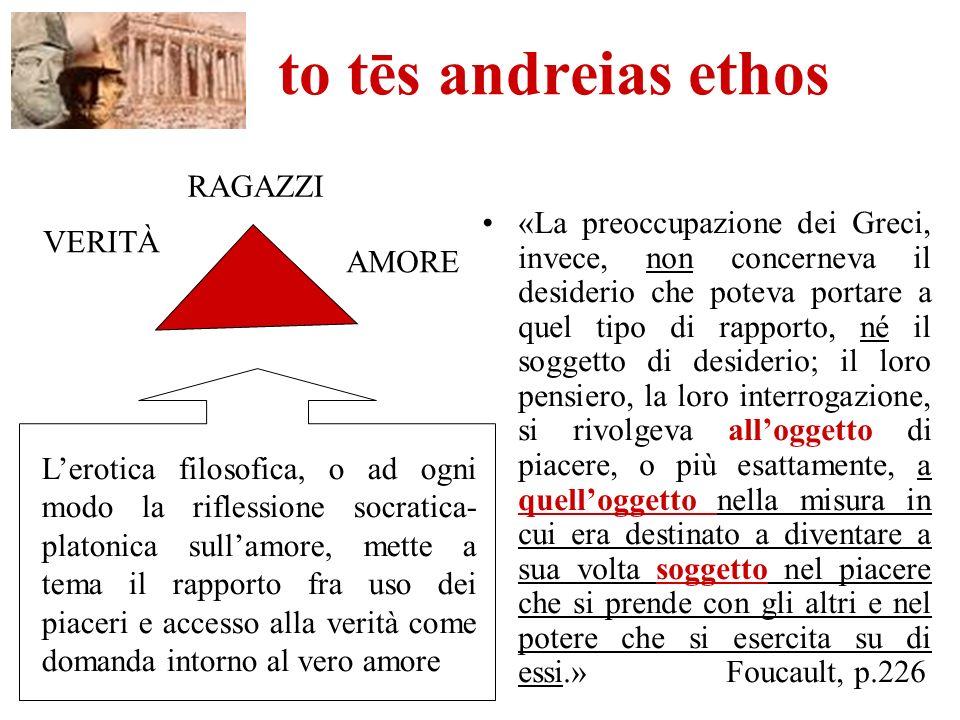 to tēs andreias ethos «La preoccupazione dei Greci, invece, non concerneva il desiderio che poteva portare a quel tipo di rapporto, né il soggetto di