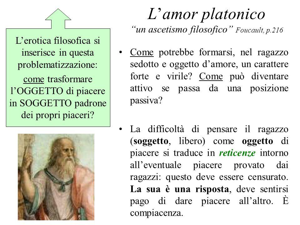 Lamor platonico un ascetismo filosofico Foucault, p.216 Come potrebbe formarsi, nel ragazzo sedotto e oggetto damore, un carattere forte e virile? Com