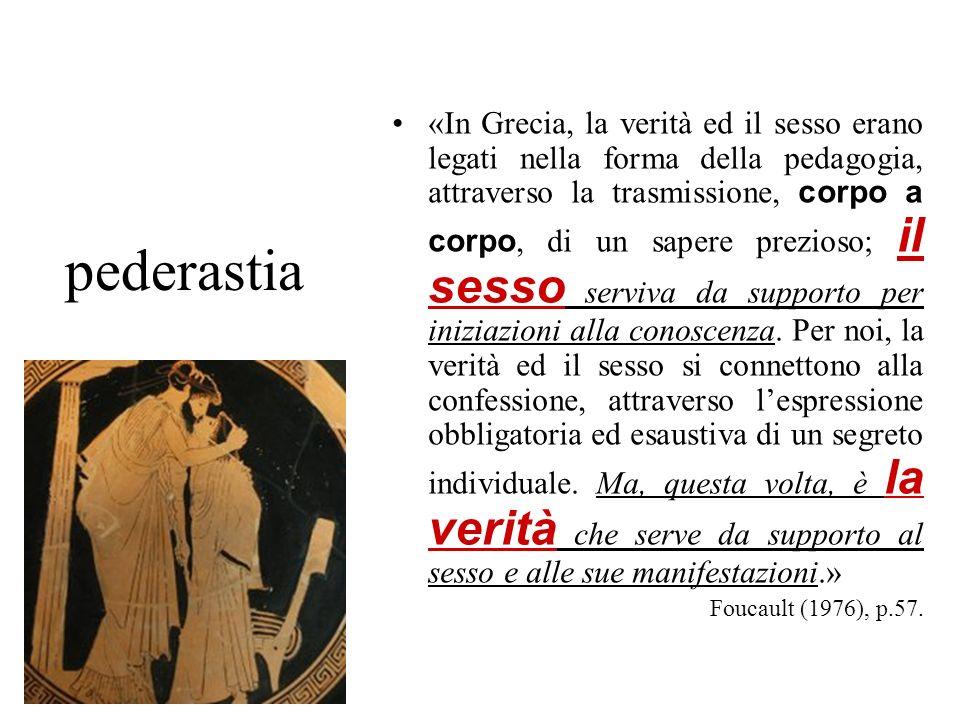 pederastia «In Grecia, la verità ed il sesso erano legati nella forma della pedagogia, attraverso la trasmissione, corpo a corpo, di un sapere prezios