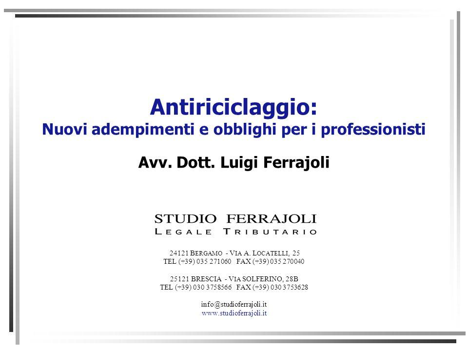 Antiriciclaggio: Nuovi adempimenti e obblighi per i professionisti Avv. Dott. Luigi Ferrajoli 24121 B ERGAMO - V IA A. L OCATELLI, 25 TEL (+39) 035 27