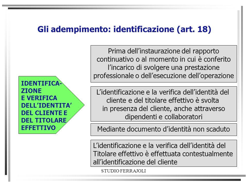 STUDIO FERRAJOLI Gli adempimento: identificazione (art. 18) Prima dellinstaurazione del rapporto continuativo o al momento in cui è conferito lincaric