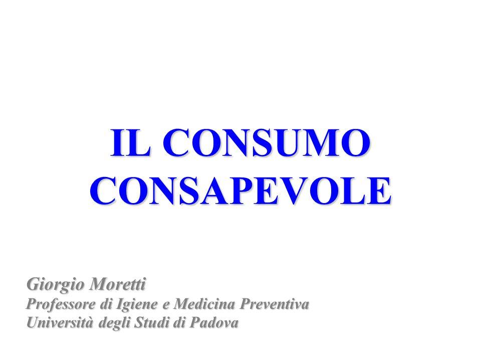 IL CONSUMO CONSAPEVOLE Giorgio Moretti Professore di Igiene e Medicina Preventiva Università degli Studi di Padova