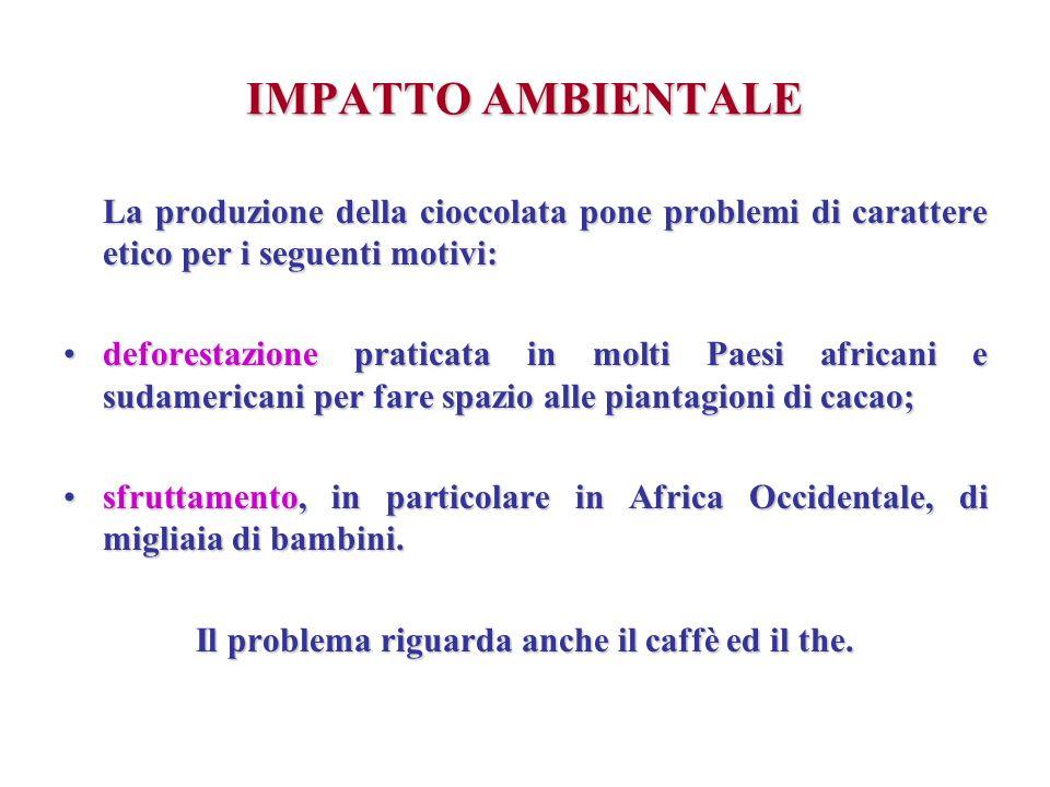 IMPATTO AMBIENTALE La produzione della cioccolata pone problemi di carattere etico per i seguenti motivi: deforestazione praticata in molti Paesi afri