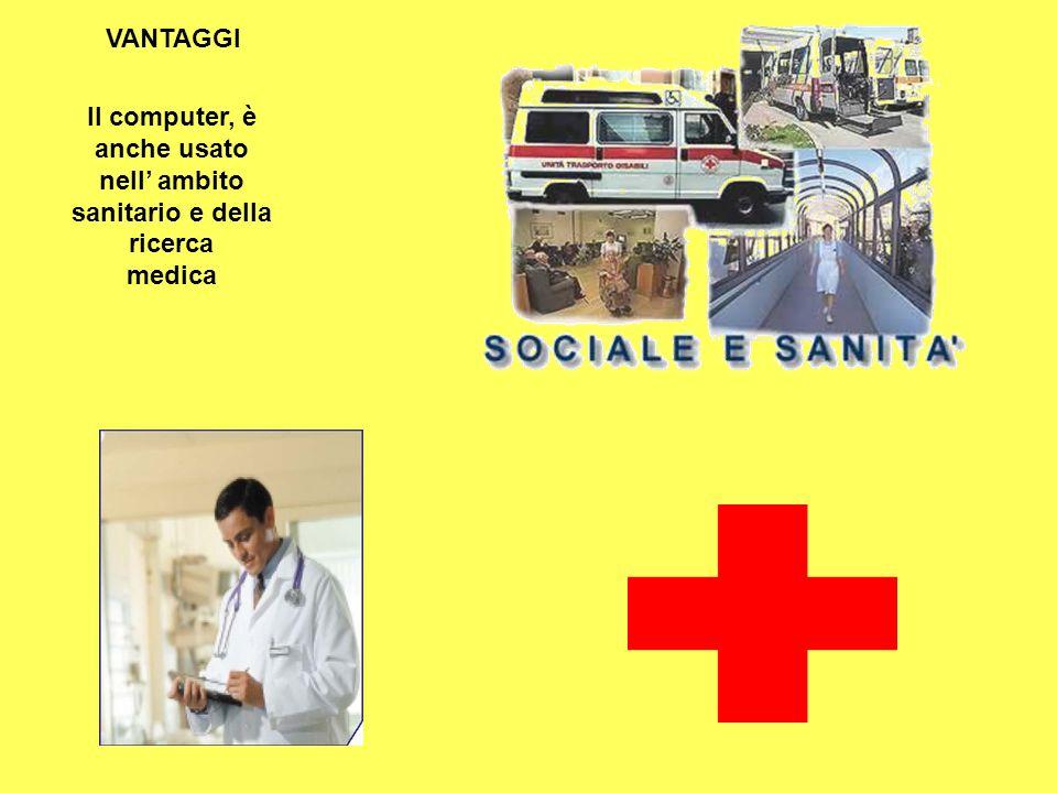 Il computer, è anche usato nell ambito sanitario e della ricerca medica VANTAGGI