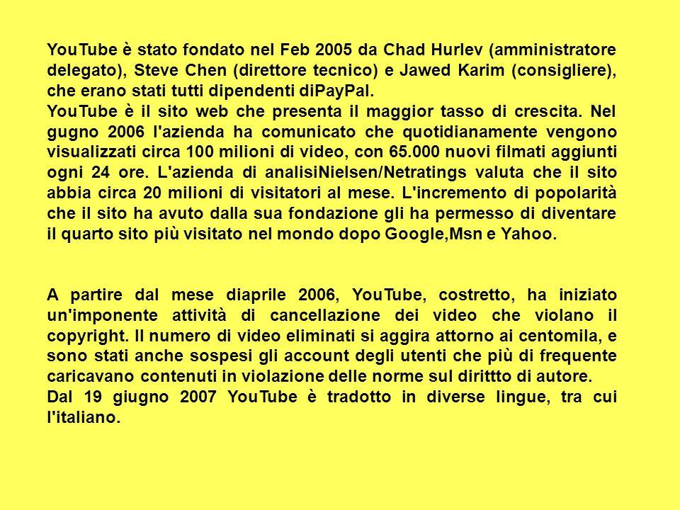 YouTube è stato fondato nel Feb 2005 da Chad Hurlev (amministratore delegato), Steve Chen (direttore tecnico) e Jawed Karim (consigliere), che erano s