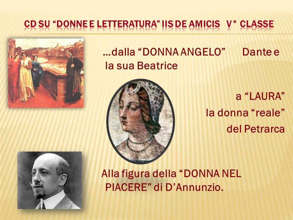 …dalla DONNA ANGELO Dante e la sua Beatrice a LAURA la donna reale del Petrarca Alla figura della DONNA NEL PIACERE di DAnnunzio.