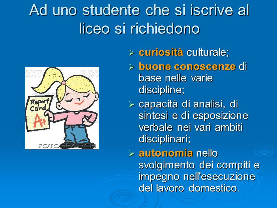 Ad uno studente che si iscrive al liceo si richiedono curiosità culturale; curiosità culturale; buone conoscenze di base nelle varie discipline; buone