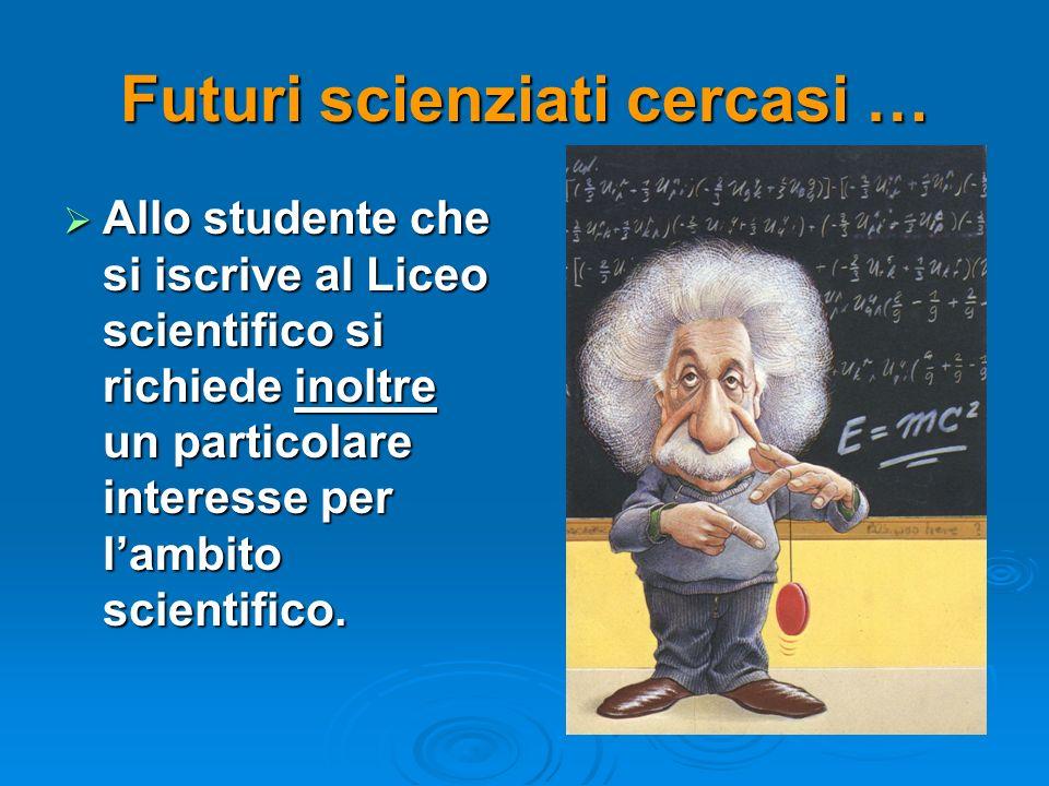 Futuri scienziati cercasi … Allo studente che si iscrive al Liceo scientifico si richiede inoltre un particolare interesse per lambito scientifico. Al