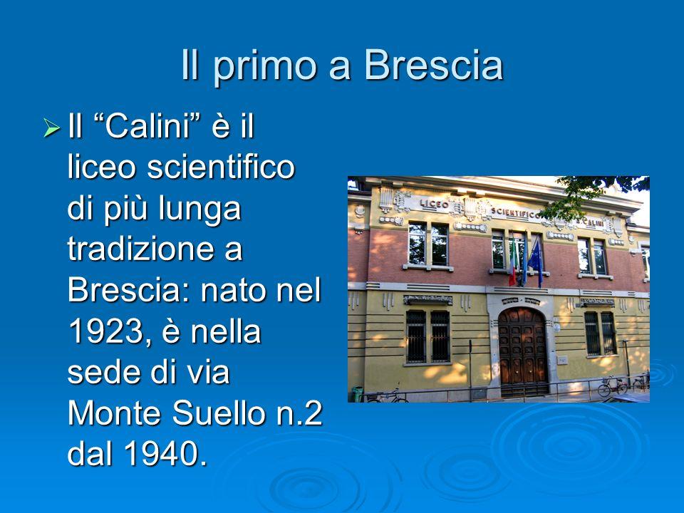 Il primo a Brescia Il Calini è il liceo scientifico di più lunga tradizione a Brescia: nato nel 1923, è nella sede di via Monte Suello n.2 dal 1940. I
