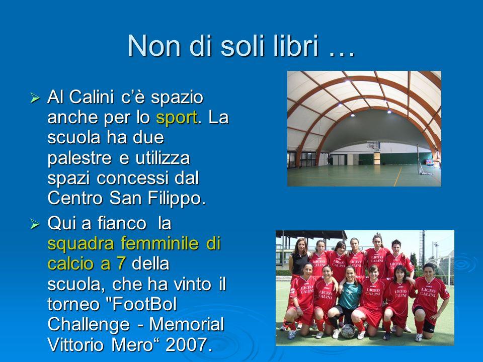 Non di soli libri … Al Calini cè spazio anche per lo sport. La scuola ha due palestre e utilizza spazi concessi dal Centro San Filippo. Al Calini cè s