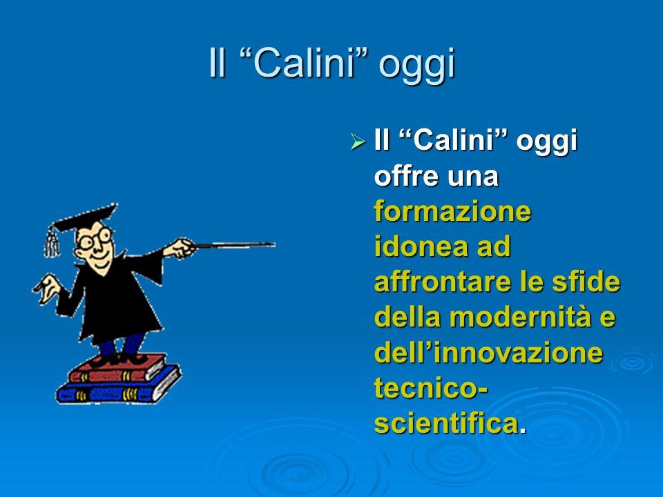 Il Calini oggi Il Calini oggi offre una formazione idonea ad affrontare le sfide della modernità e dellinnovazione tecnico- scientifica. Il Calini ogg