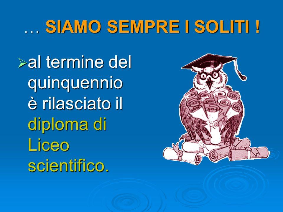 … SIAMO SEMPRE I SOLITI ! al termine del quinquennio è rilasciato il diploma di Liceo scientifico. al termine del quinquennio è rilasciato il diploma