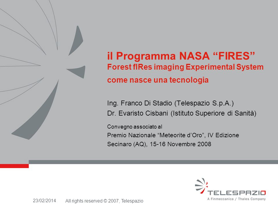 Iniziative ESA dopo FIRES FiresMed (2002-2003): Study for monitoring of fires in the mediterranean aera by geostationary and polar satellites dove i processori sviluppati per i satelliti GOES sono stati adattati ed ottimizzati per il nuovo METEOSAT/SEVIRI 23/02/2014All rights reserved © 2007, Telespazio CDMC-Fuegosat (2003-2004): Fire Observability and Demonstration.